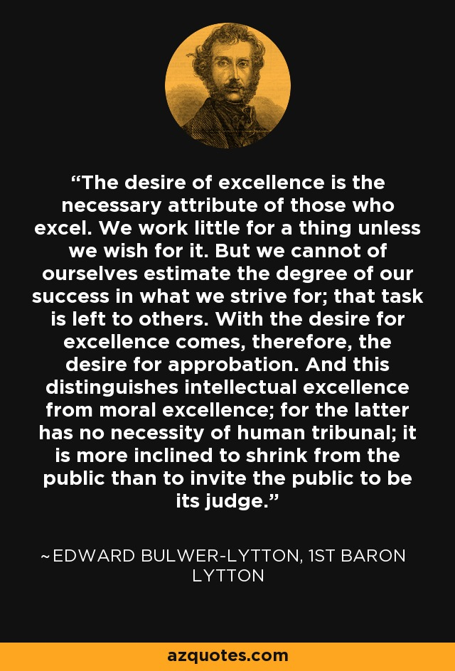 The desire of excellence is the necessary attribute of those who excel. We work little for a thing unless we wish for it. But we cannot of ourselves estimate the degree of our success in what we strive for; that task is left to others. With the desire for excellence comes, therefore, the desire for approbation. And this distinguishes intellectual excellence from moral excellence; for the latter has no necessity of human tribunal; it is more inclined to shrink from the public than to invite the public to be its judge. - Edward Bulwer-Lytton, 1st Baron Lytton