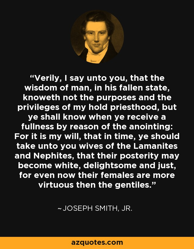 Verily, I say unto you, that the wisdom of man, in his fallen state, knoweth not the purposes and the privileges of my hold priesthood, but ye shall know when ye receive a fullness by reason of the anointing: For it is my will, that in time, ye should take unto you wives of the Lamanites and Nephites, that their posterity may become white, delightsome and just, for even now their females are more virtuous then the gentiles. - Joseph Smith, Jr.