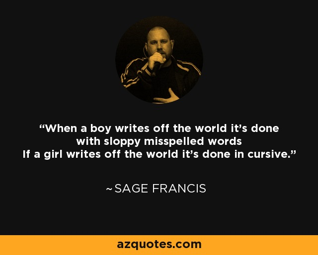 When a boy writes off the world it's done with sloppy misspelled words If a girl writes off the world it's done in cursive. - Sage Francis