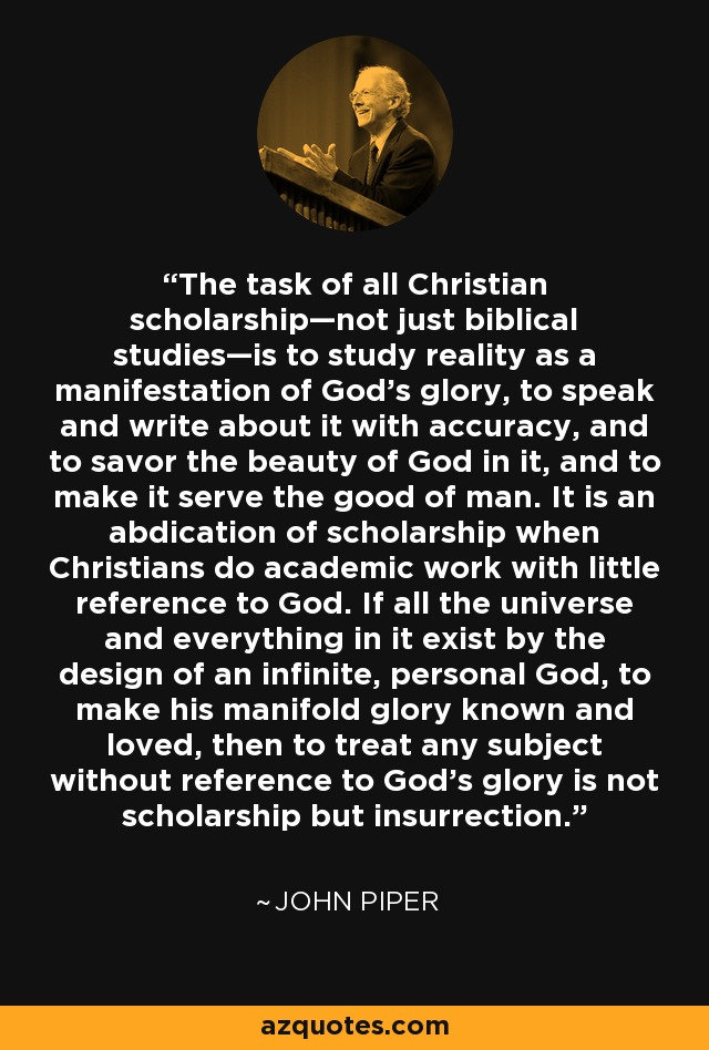 The task of all Christian scholarship—not just biblical studies—is to study reality as a manifestation of God's glory, to speak and write about it with accuracy, and to savor the beauty of God in it, and to make it serve the good of man. It is an abdication of scholarship when Christians do academic work with little reference to God. If all the universe and everything in it exist by the design of an infinite, personal God, to make his manifold glory known and loved, then to treat any subject without reference to God's glory is not scholarship but insurrection. - John Piper