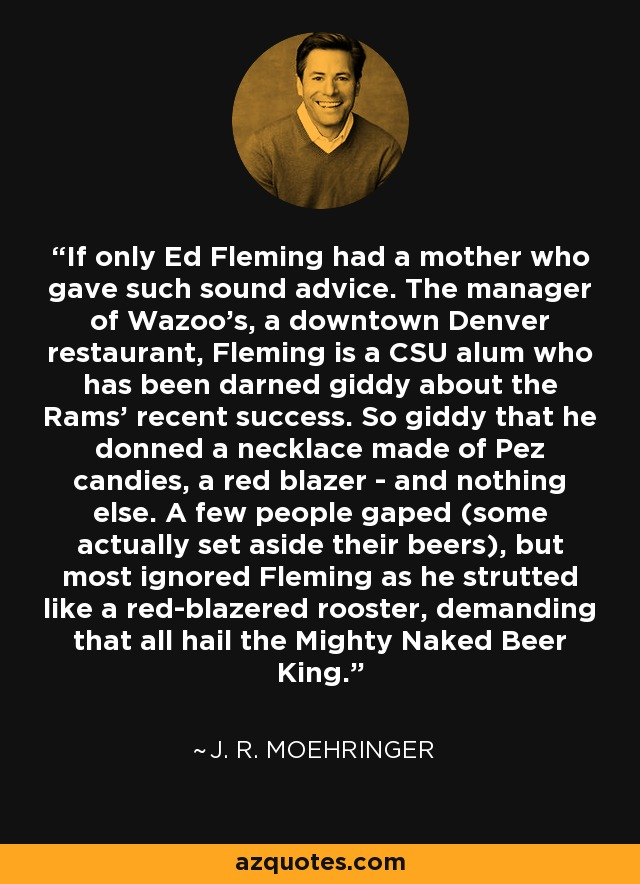 If only Ed Fleming had a mother who gave such sound advice. The manager of Wazoo's, a downtown Denver restaurant, Fleming is a CSU alum who has been darned giddy about the Rams' recent success. So giddy that he donned a necklace made of Pez candies, a red blazer - and nothing else. A few people gaped (some actually set aside their beers), but most ignored Fleming as he strutted like a red-blazered rooster, demanding that all hail the Mighty Naked Beer King. - J. R. Moehringer
