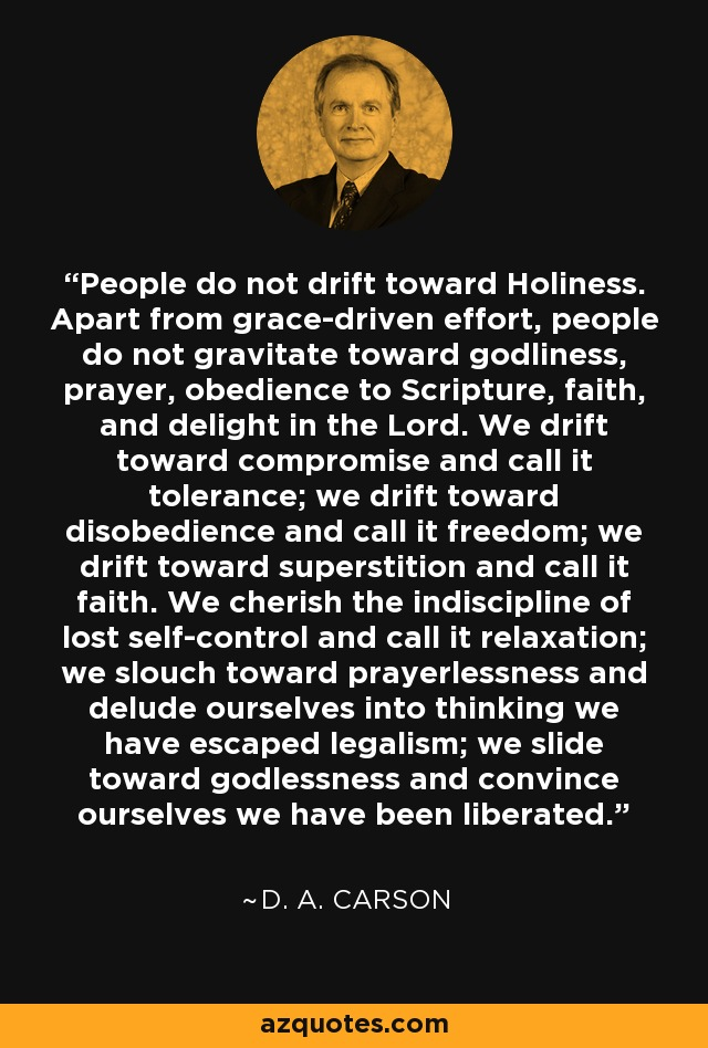 People do not drift toward Holiness. Apart from grace-driven effort, people do not gravitate toward godliness, prayer, obedience to Scripture, faith, and delight in the Lord. We drift toward compromise and call it tolerance; we drift toward disobedience and call it freedom; we drift toward superstition and call it faith. We cherish the indiscipline of lost self-control and call it relaxation; we slouch toward prayerlessness and delude ourselves into thinking we have escaped legalism; we slide toward godlessness and convince ourselves we have been liberated. - D. A. Carson