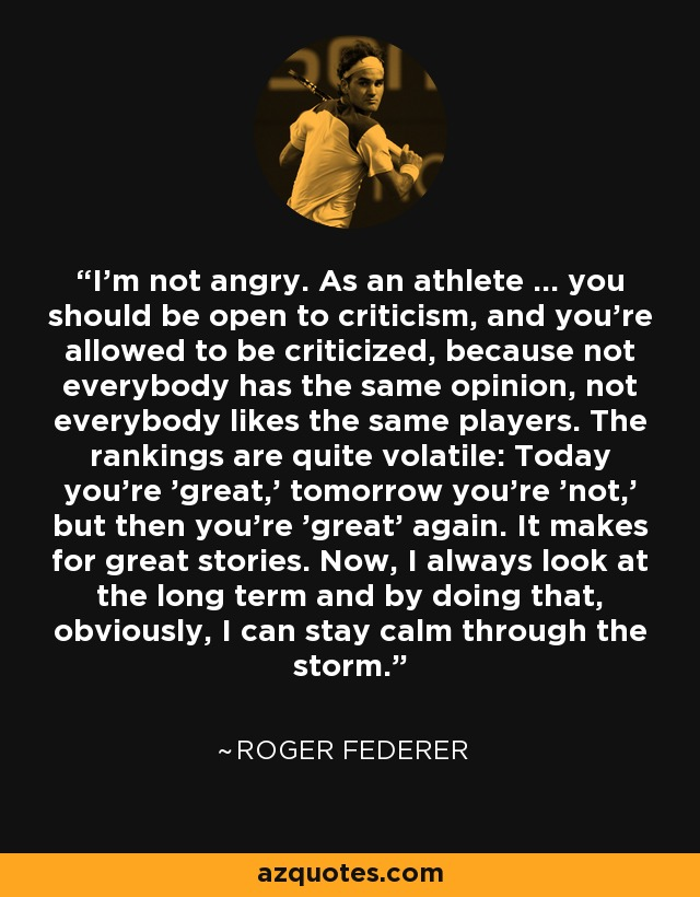 I'm not angry. As an athlete ... you should be open to criticism, and you're allowed to be criticized, because not everybody has the same opinion, not everybody likes the same players. The rankings are quite volatile: Today you're 'great,' tomorrow you're 'not,' but then you're 'great' again. It makes for great stories. Now, I always look at the long term and by doing that, obviously, I can stay calm through the storm. - Roger Federer