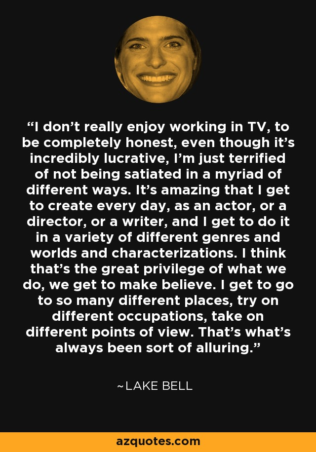 I don't really enjoy working in TV, to be completely honest, even though it's incredibly lucrative, I'm just terrified of not being satiated in a myriad of different ways. It's amazing that I get to create every day, as an actor, or a director, or a writer, and I get to do it in a variety of different genres and worlds and characterizations. I think that's the great privilege of what we do, we get to make believe. I get to go to so many different places, try on different occupations, take on different points of view. That's what's always been sort of alluring. - Lake Bell