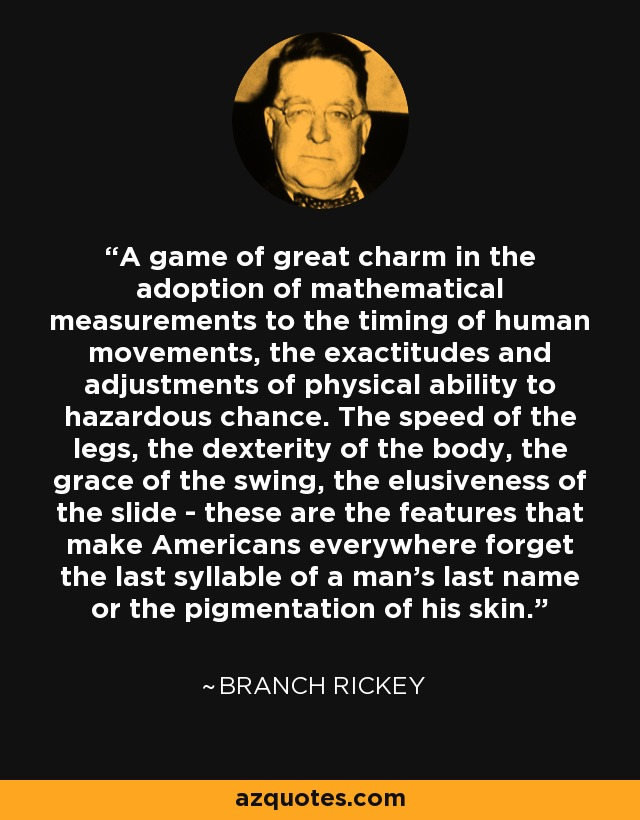 A game of great charm in the adoption of mathematical measurements to the timing of human movements, the exactitudes and adjustments of physical ability to hazardous chance. The speed of the legs, the dexterity of the body, the grace of the swing, the elusiveness of the slide - these are the features that make Americans everywhere forget the last syllable of a man's last name or the pigmentation of his skin. - Branch Rickey