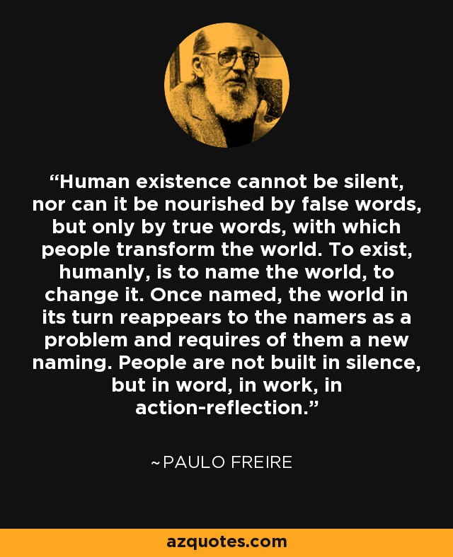 Human existence cannot be silent, nor can it be nourished by false words, but only by true words, with which people transform the world. To exist, humanly, is to name the world, to change it. Once named, the world in its turn reappears to the namers as a problem and requires of them a new naming. People are not built in silence, but in word, in work, in action-reflection. - Paulo Freire