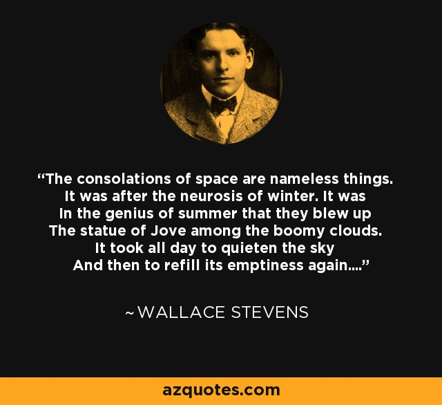 The consolations of space are nameless things. It was after the neurosis of winter. It was In the genius of summer that they blew up The statue of Jove among the boomy clouds. It took all day to quieten the sky And then to refill its emptiness again.... - Wallace Stevens