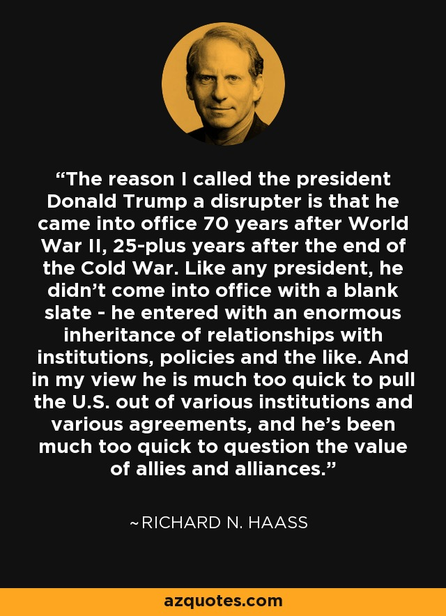 The reason I called the president Donald Trump a disrupter is that he came into office 70 years after World War II, 25-plus years after the end of the Cold War. Like any president, he didn't come into office with a blank slate - he entered with an enormous inheritance of relationships with institutions, policies and the like. And in my view he is much too quick to pull the U.S. out of various institutions and various agreements, and he's been much too quick to question the value of allies and alliances. - Richard N. Haass