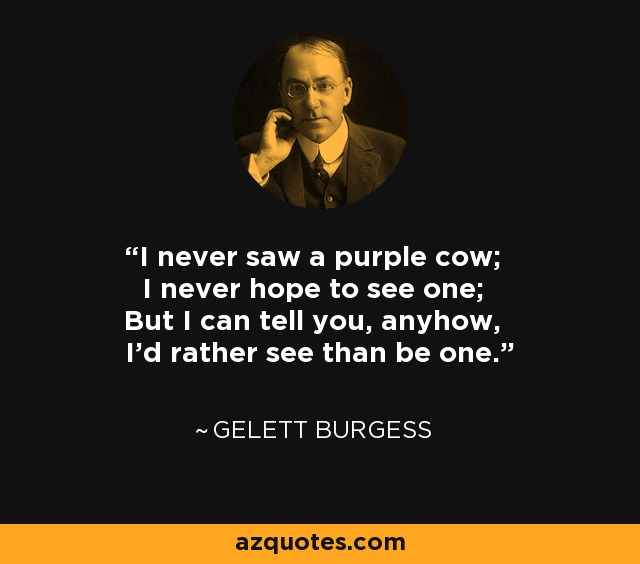 I never saw a purple cow; I never hope to see one; But I can tell you, anyhow, I'd rather see than be one. - Gelett Burgess