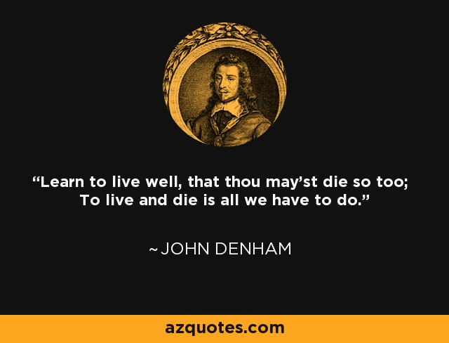 Learn to live well, that thou may'st die so too; To live and die is all we have to do. - John Denham
