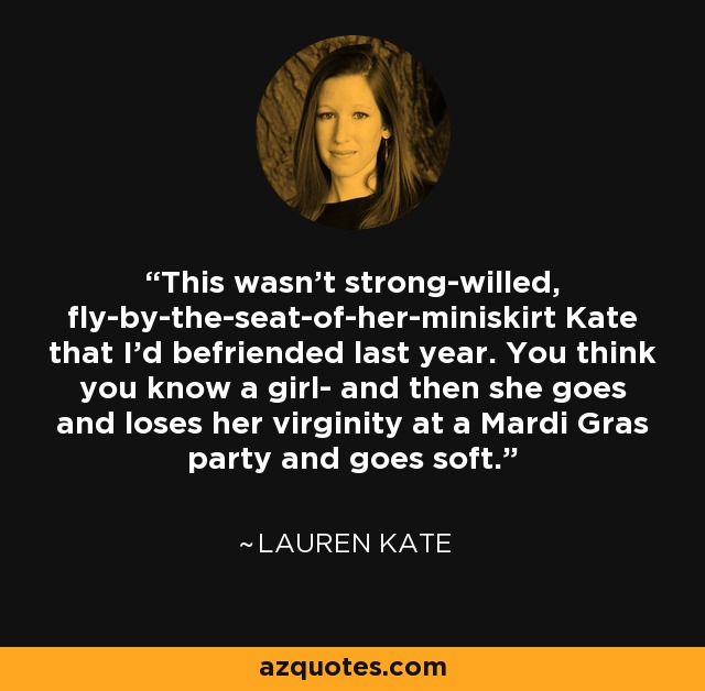This wasn't strong-willed, fly-by-the-seat-of-her-miniskirt Kate that I'd befriended last year. You think you know a girl- and then she goes and loses her virginity at a Mardi Gras party and goes soft. - Lauren Kate