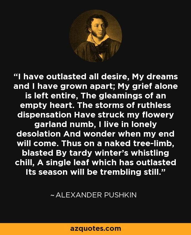 I have outlasted all desire, My dreams and I have grown apart; My grief alone is left entire, The gleamings of an empty heart. The storms of ruthless dispensation Have struck my flowery garland numb, I live in lonely desolation And wonder when my end will come. Thus on a naked tree-limb, blasted By tardy winter's whistling chill, A single leaf which has outlasted Its season will be trembling still. - Alexander Pushkin