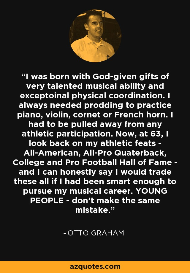 I was born with God-given gifts of very talented musical ability and exceptoinal physical coordination. I always needed prodding to practice piano, violin, cornet or French horn. I had to be pulled away from any athletic participation. Now, at 63, I look back on my athletic feats - All-American, All-Pro Quaterback, College and Pro Football Hall of Fame - and I can honestly say I would trade these all if I had been smart enough to pursue my musical career. YOUNG PEOPLE - don't make the same mistake. - Otto Graham