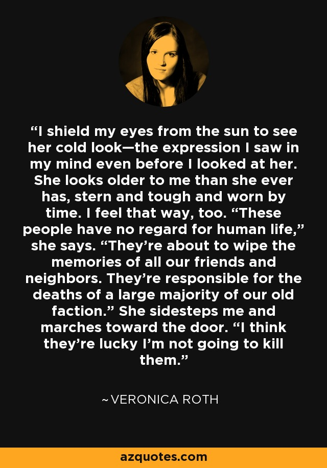 """I shield my eyes from the sun to see her cold look—the expression I saw in my mind even before I looked at her. She looks older to me than she ever has, stern and tough and worn by time. I feel that way, too. """"These people have no regard for human life,"""" she says. """"They're about to wipe the memories of all our friends and neighbors. They're responsible for the deaths of a large majority of our old faction."""" She sidesteps me and marches toward the door. """"I think they're lucky I'm not going to kill them. - Veronica Roth"""