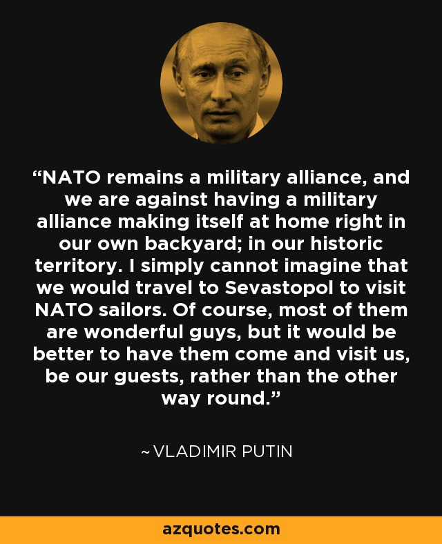 NATO remains a military alliance, and we are against having a military alliance making itself at home right in our own backyard; in our historic territory. I simply cannot imagine that we would travel to Sevastopol to visit NATO sailors. Of course, most of them are wonderful guys, but it would be better to have them come and visit us, be our guests, rather than the other way round. - Vladimir Putin