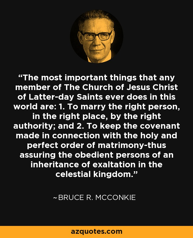 The most important things that any member of The Church of Jesus Christ of Latter-day Saints ever does in this world are: 1. To marry the right person, in the right place, by the right authority; and 2. To keep the covenant made in connection with the holy and perfect order of matrimony-thus assuring the obedient persons of an inheritance of exaltation in the celestial kingdom. - Bruce R. McConkie