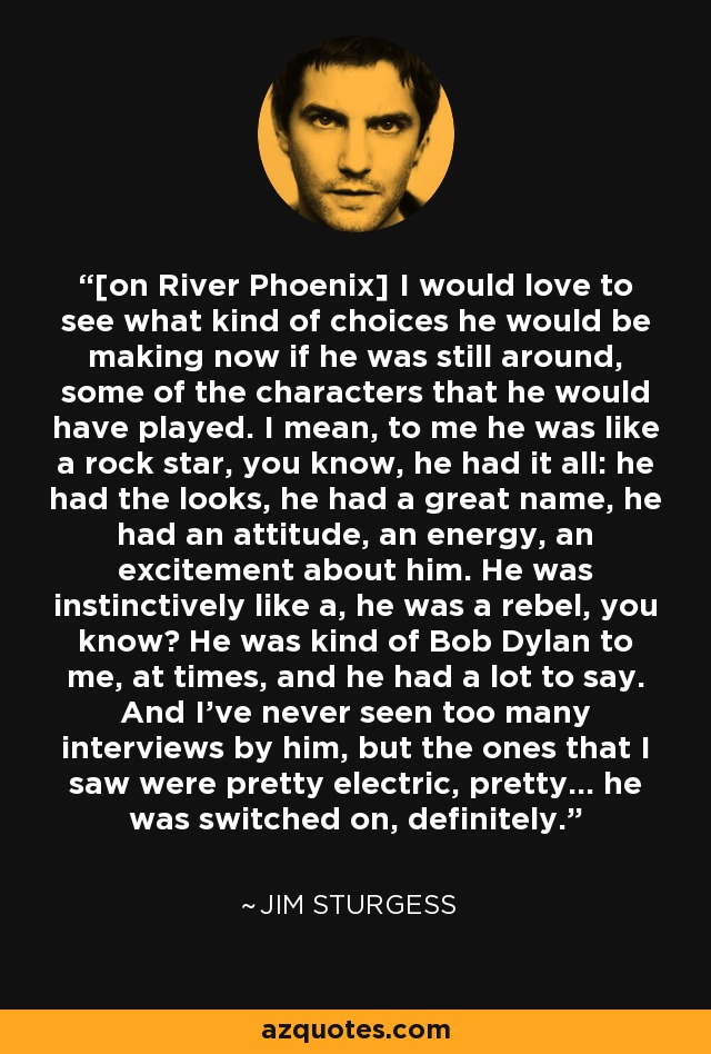 [on River Phoenix] I would love to see what kind of choices he would be making now if he was still around, some of the characters that he would have played. I mean, to me he was like a rock star, you know, he had it all: he had the looks, he had a great name, he had an attitude, an energy, an excitement about him. He was instinctively like a, he was a rebel, you know? He was kind of Bob Dylan to me, at times, and he had a lot to say. And I've never seen too many interviews by him, but the ones that I saw were pretty electric, pretty... he was switched on, definitely. - Jim Sturgess