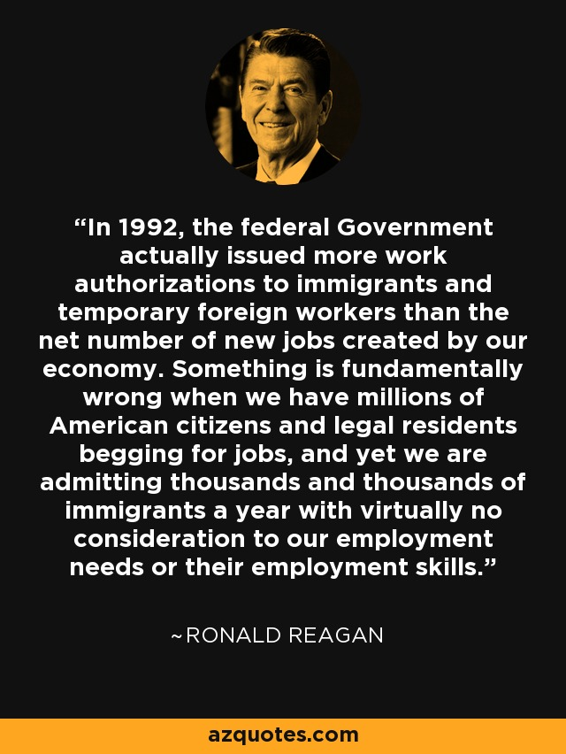 In 1992, the federal Government actually issued more work authorizations to immigrants and temporary foreign workers than the net number of new jobs created by our economy. Something is fundamentally wrong when we have millions of American citizens and legal residents begging for jobs, and yet we are admitting thousands and thousands of immigrants a year with virtually no consideration to our employment needs or their employment skills. - Ronald Reagan