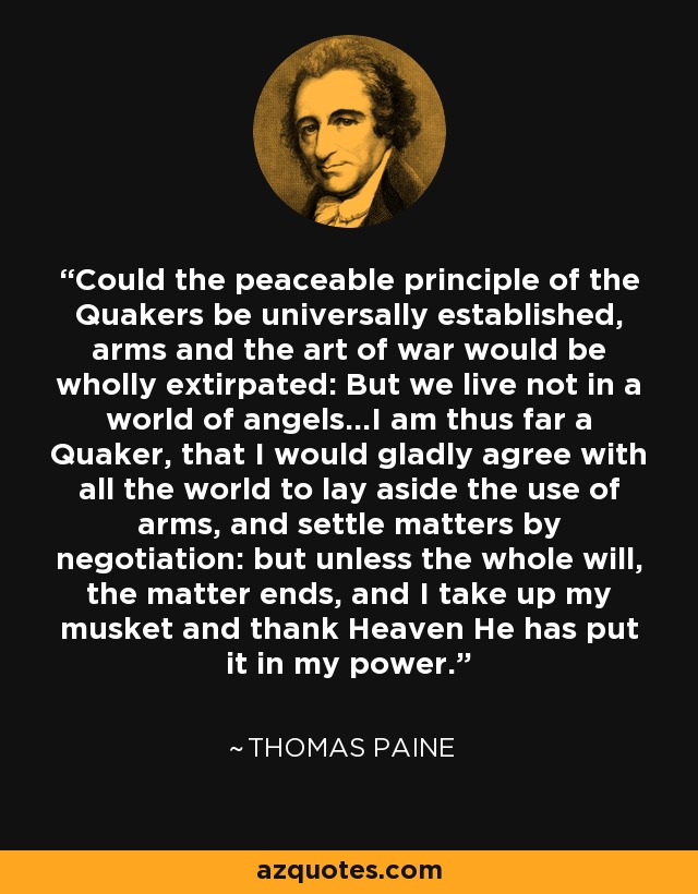 Could the peaceable principle of the Quakers be universally established, arms and the art of war would be wholly extirpated: But we live not in a world of angels...I am thus far a Quaker, that I would gladly agree with all the world to lay aside the use of arms, and settle matters by negotiation: but unless the whole will, the matter ends, and I take up my musket and thank Heaven He has put it in my power. - Thomas Paine