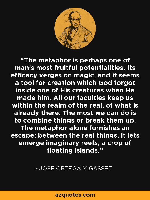 The metaphor is perhaps one of man's most fruitful potentialities. Its efficacy verges on magic, and it seems a tool for creation which God forgot inside one of His creatures when He made him. All our faculties keep us within the realm of the real, of what is already there. The most we can do is to combine things or break them up. The metaphor alone furnishes an escape; between the real things, it lets emerge imaginary reefs, a crop of floating islands. - Jose Ortega y Gasset