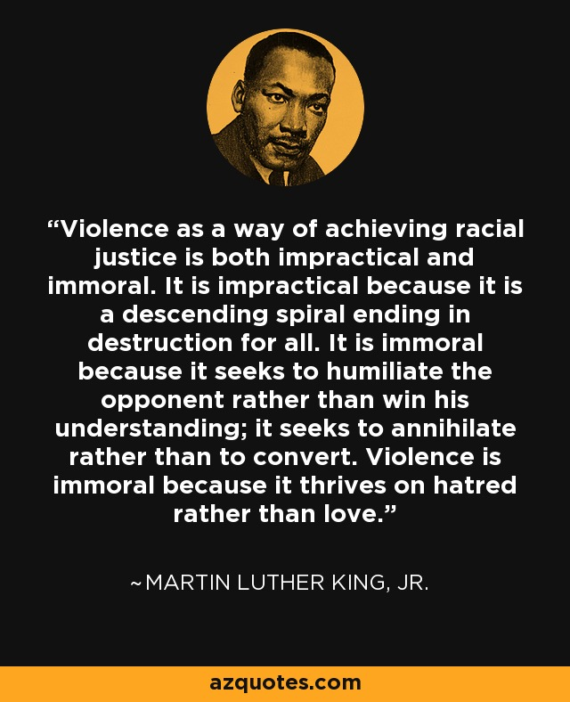 Violence as a way of achieving racial justice is both impractical and immoral. It is impractical because it is a descending spiral ending in destruction for all. It is immoral because it seeks to humiliate the opponent rather than win his understanding; it seeks to annihilate rather than to convert. Violence is immoral because it thrives on hatred rather than love. - Martin Luther King, Jr.