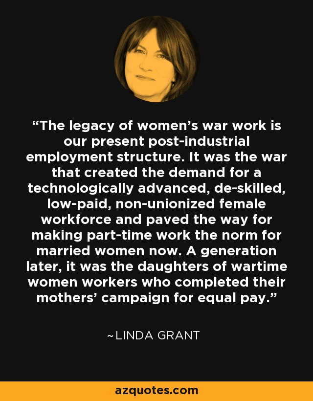 The legacy of women's war work is our present post-industrial employment structure. It was the war that created the demand for a technologically advanced, de-skilled, low-paid, non-unionized female workforce and paved the way for making part-time work the norm for married women now. A generation later, it was the daughters of wartime women workers who completed their mothers' campaign for equal pay. - Linda Grant