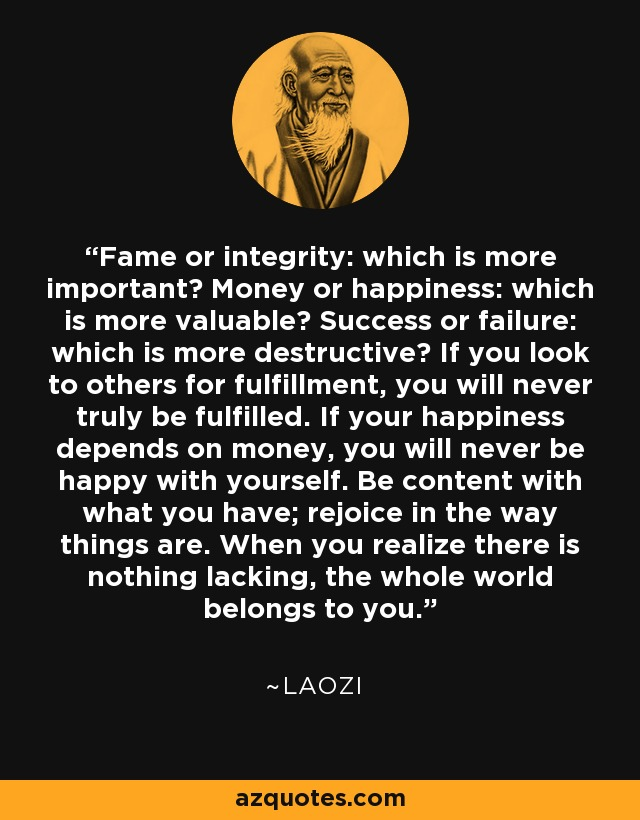 Fame or integrity: which is more important? Money or happiness: which is more valuable? Success or failure: which is more destructive? If you look to others for fulfillment, you will never truly be fulfilled. If your happiness depends on money, you will never be happy with yourself. Be content with what you have; rejoice in the way things are. When you realize there is nothing lacking, the whole world belongs to you. - Laozi