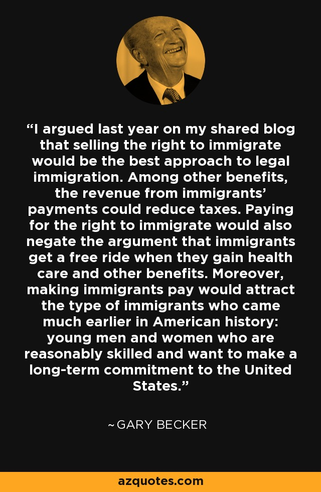 I argued last year on my shared blog that selling the right to immigrate would be the best approach to legal immigration. Among other benefits, the revenue from immigrants' payments could reduce taxes. Paying for the right to immigrate would also negate the argument that immigrants get a free ride when they gain health care and other benefits. Moreover, making immigrants pay would attract the type of immigrants who came much earlier in American history: young men and women who are reasonably skilled and want to make a long-term commitment to the United States. - Gary Becker