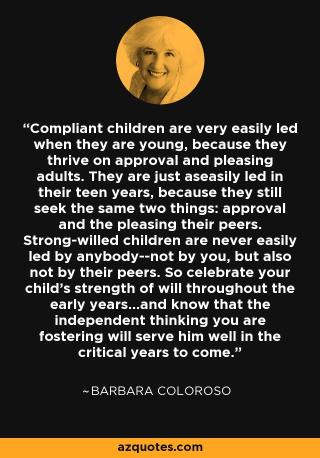 Compliant children are very easily led when they are young, because they thrive on approval and pleasing adults. They are just aseasily led in their teen years, because they still seek the same two things: approval and the pleasing their peers. Strong-willed children are never easily led by anybody--not by you, but also not by their peers. So celebrate your child's strength of will throughout the early years...and know that the independent thinking you are fostering will serve him well in the critical years to come. - Barbara Coloroso