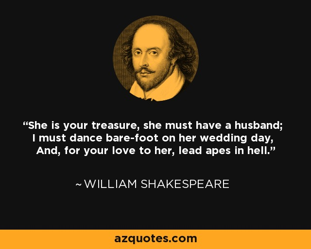 William Shakespeare quote: She is your treasure, she must ...