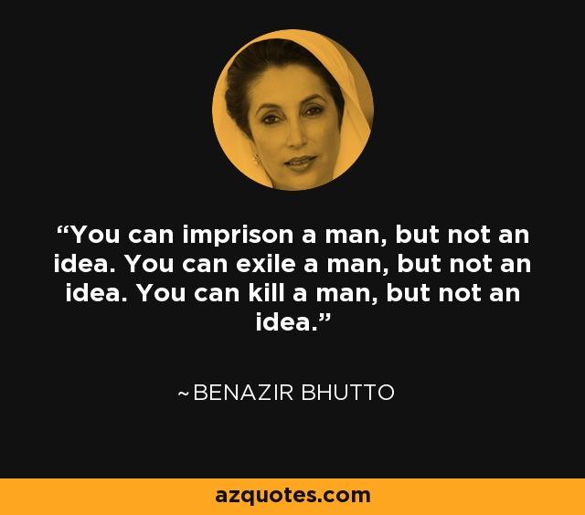 You can imprison a man, but not an idea. You can exile a man, but not an idea. You can kill a man, but not an idea. - Benazir Bhutto
