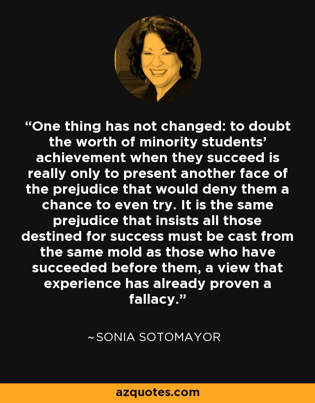 One thing has not changed: to doubt the worth of minority students' achievement when they succeed is really only to present another face of the prejudice that would deny them a chance to even try. It is the same prejudice that insists all those destined for success must be cast from the same mold as those who have succeeded before them, a view that experience has already proven a fallacy. - Sonia Sotomayor