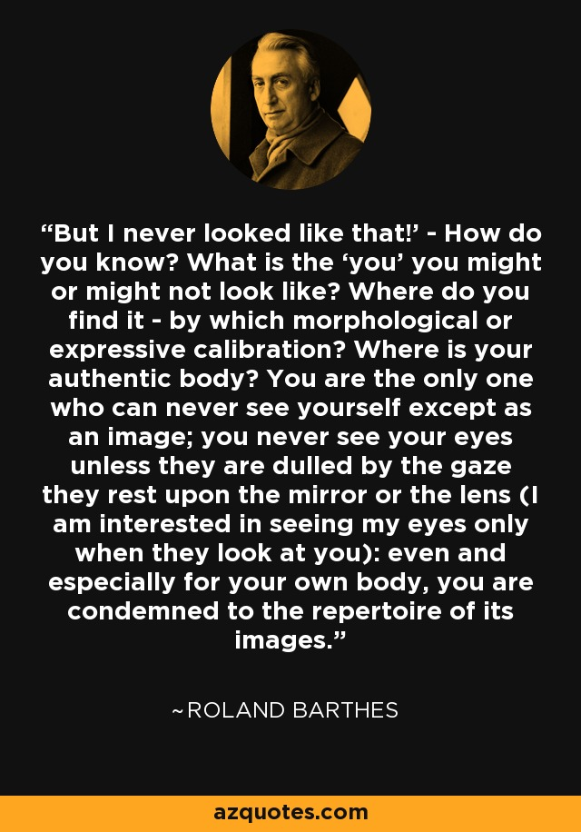 But I never looked like that!' - How do you know? What is the 'you' you might or might not look like? Where do you find it - by which morphological or expressive calibration? Where is your authentic body? You are the only one who can never see yourself except as an image; you never see your eyes unless they are dulled by the gaze they rest upon the mirror or the lens (I am interested in seeing my eyes only when they look at you): even and especially for your own body, you are condemned to the repertoire of its images. - Roland Barthes