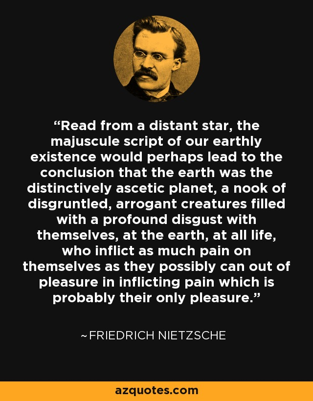 Read from a distant star, the majuscule script of our earthly existence would perhaps lead to the conclusion that the earth was the distinctively ascetic planet, a nook of disgruntled, arrogant creatures filled with a profound disgust with themselves, at the earth, at all life, who inflict as much pain on themselves as they possibly can out of pleasure in inflicting pain which is probably their only pleasure. - Friedrich Nietzsche