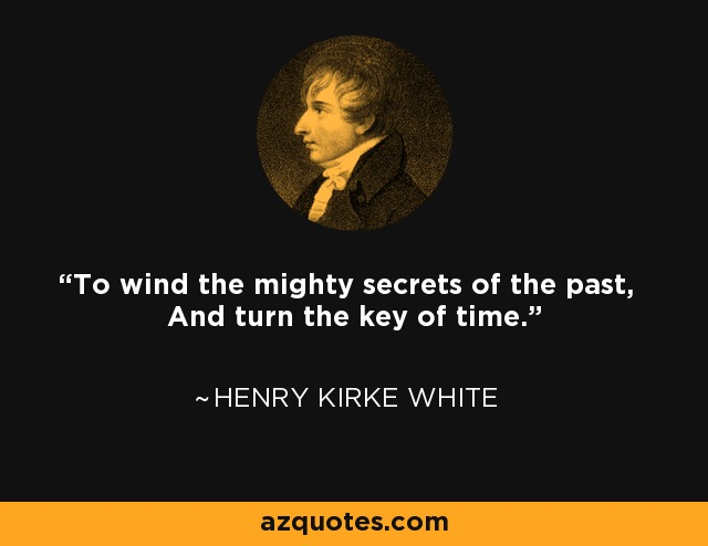 To wind the mighty secrets of the past, And turn the key of time. - Henry Kirke White