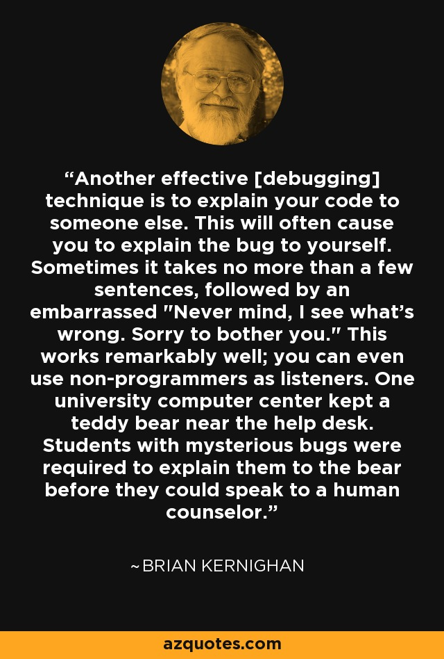 Another effective [debugging] technique is to explain your code to someone else. This will often cause you to explain the bug to yourself. Sometimes it takes no more than a few sentences, followed by an embarrassed
