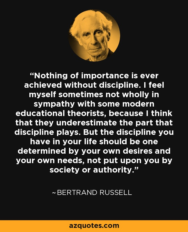 Nothing of importance is ever achieved without discipline. I feel myself sometimes not wholly in sympathy with some modern educational theorists, because I think that they underestimate the part that discipline plays. But the discipline you have in your life should be one determined by your own desires and your own needs, not put upon you by society or authority. - Bertrand Russell