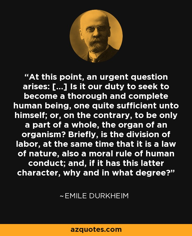 At this point, an urgent question arises: [...] Is it our duty to seek to become a thorough and complete human being, one quite sufficient unto himself; or, on the contrary, to be only a part of a whole, the organ of an organism? Briefly, is the division of labor, at the same time that it is a law of nature, also a moral rule of human conduct; and, if it has this latter character, why and in what degree? - Emile Durkheim