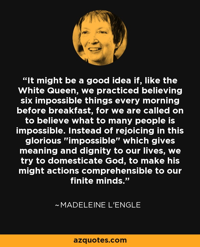 It might be a good idea if, like the White Queen, we practiced believing six impossible things every morning before breakfast, for we are called on to believe what to many people is impossible. Instead of rejoicing in this glorious
