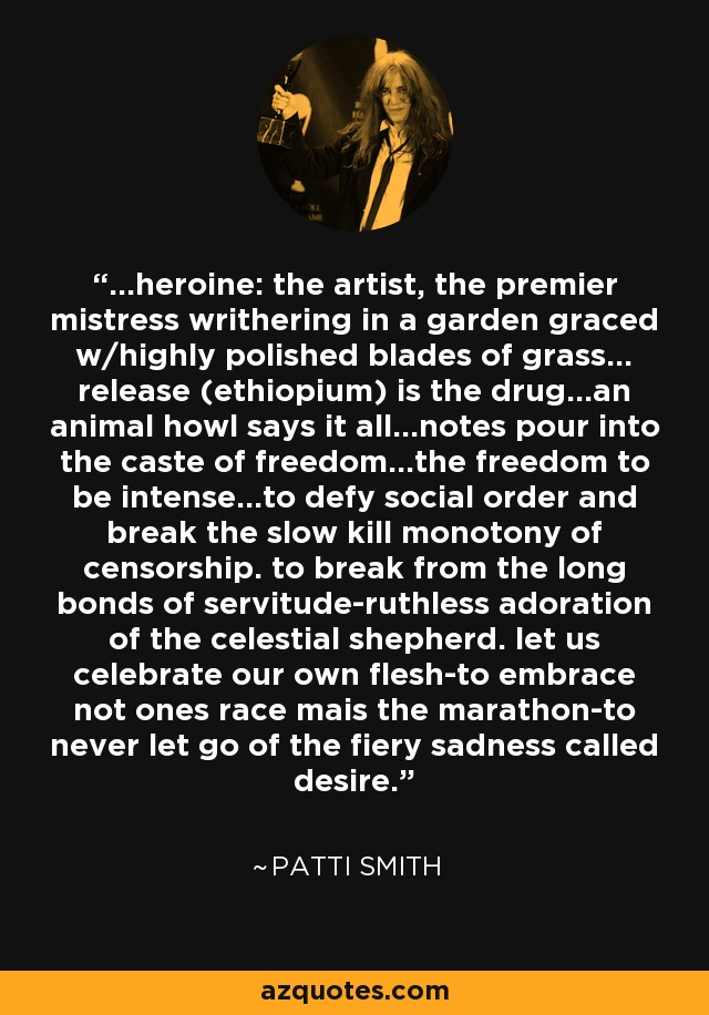 ...heroine: the artist, the premier mistress writhering in a garden graced w/highly polished blades of grass... release (ethiopium) is the drug...an animal howl says it all...notes pour into the caste of freedom...the freedom to be intense...to defy social order and break the slow kill monotony of censorship. to break from the long bonds of servitude-ruthless adoration of the celestial shepherd. let us celebrate our own flesh-to embrace not ones race mais the marathon-to never let go of the fiery sadness called desire. - Patti Smith