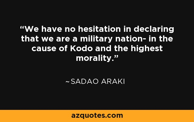 We have no hesitation in declaring that we are a military nation- in the cause of Kodo and the highest morality. - Sadao Araki
