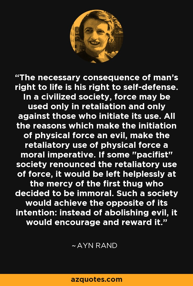 The necessary consequence of man's right to life is his right to self-defense. In a civilized society, force may be used only in retaliation and only against those who initiate its use. All the reasons which make the initiation of physical force an evil, make the retaliatory use of physical force a moral imperative. If some