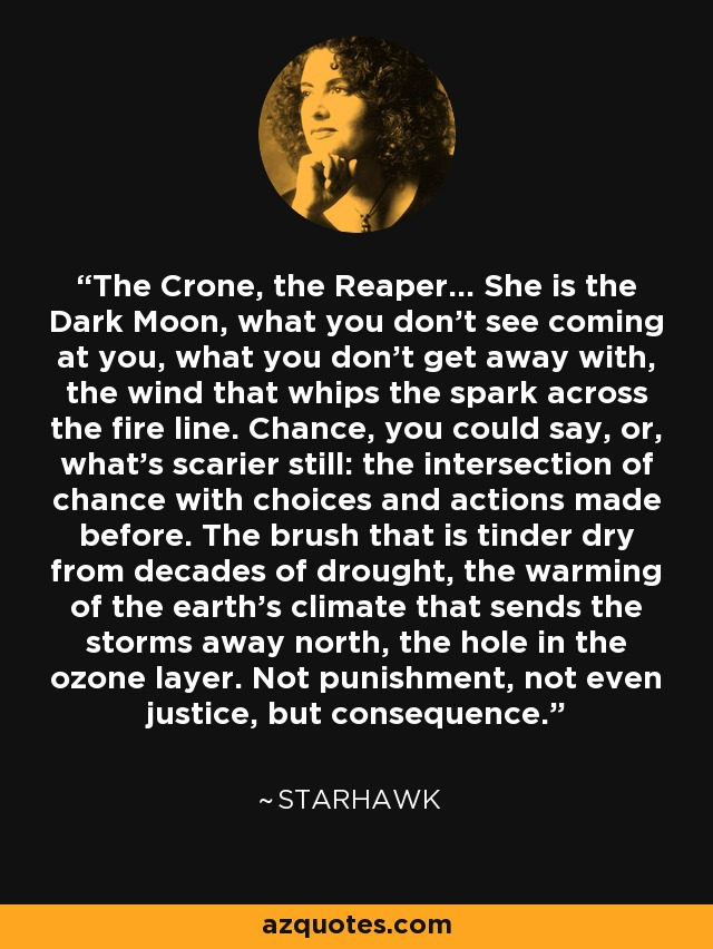 The Crone, the Reaper... She is the Dark Moon, what you don't see coming at you, what you don't get away with, the wind that whips the spark across the fire line. Chance, you could say, or, what's scarier still: the intersection of chance with choices and actions made before. The brush that is tinder dry from decades of drought, the warming of the earth's climate that sends the storms away north, the hole in the ozone layer. Not punishment, not even justice, but consequence. - Starhawk