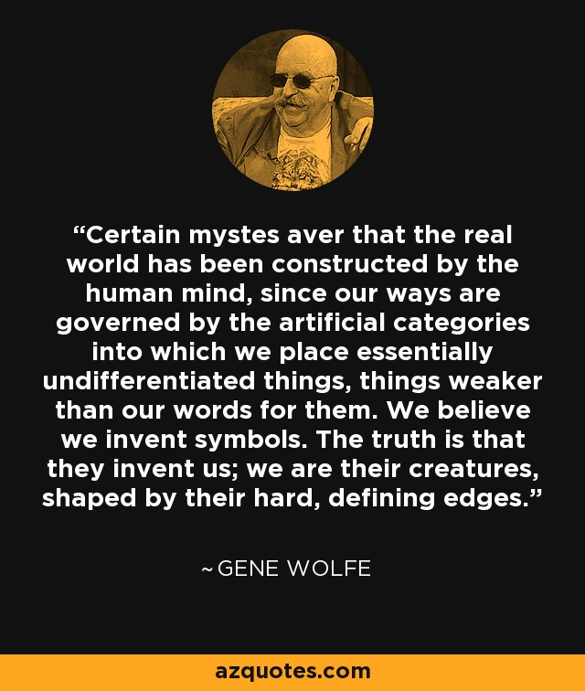 Certain mystes aver that the real world has been constructed by the human mind, since our ways are governed by the artificial categories into which we place essentially undifferentiated things, things weaker than our words for them. We believe we invent symbols. The truth is that they invent us; we are their creatures, shaped by their hard, defining edges. - Gene Wolfe