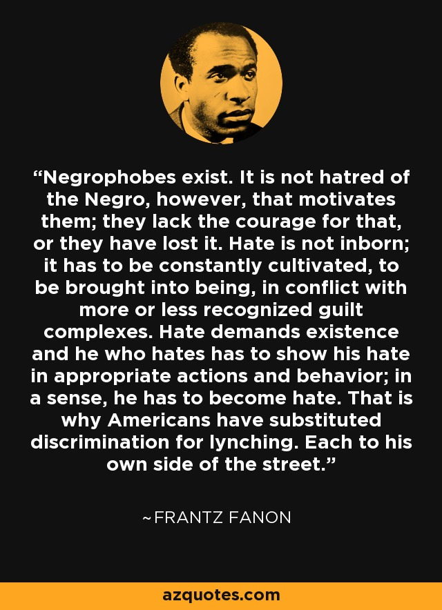 Negrophobes exist. It is not hatred of the Negro, however, that motivates them; they lack the courage for that, or they have lost it. Hate is not inborn; it has to be constantly cultivated, to be brought into being, in conflict with more or less recognized guilt complexes. Hate demands existence and he who hates has to show his hate in appropriate actions and behavior; in a sense, he has to become hate. That is why Americans have substituted discrimination for lynching. Each to his own side of the street. - Frantz Fanon