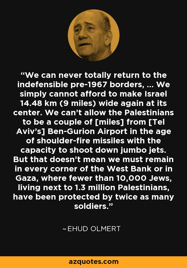 We can never totally return to the indefensible pre-1967 borders, ... We simply cannot afford to make Israel 14.48 km (9 miles) wide again at its center. We can't allow the Palestinians to be a couple of [miles] from [Tel Aviv's] Ben-Gurion Airport in the age of shoulder-fire missiles with the capacity to shoot down jumbo jets. But that doesn't mean we must remain in every corner of the West Bank or in Gaza, where fewer than 10,000 Jews, living next to 1.3 million Palestinians, have been protected by twice as many soldiers. - Ehud Olmert