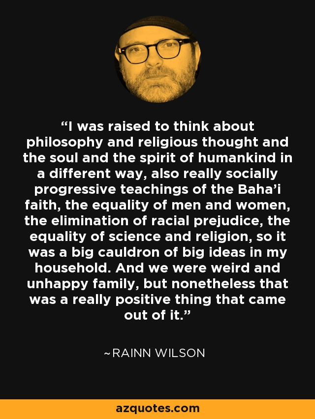 I was raised to think about philosophy and religious thought and the soul and the spirit of humankind in a different way, also really socially progressive teachings of the Baha'i faith, the equality of men and women, the elimination of racial prejudice, the equality of science and religion, so it was a big cauldron of big ideas in my household. And we were weird and unhappy family, but nonetheless that was a really positive thing that came out of it. - Rainn Wilson