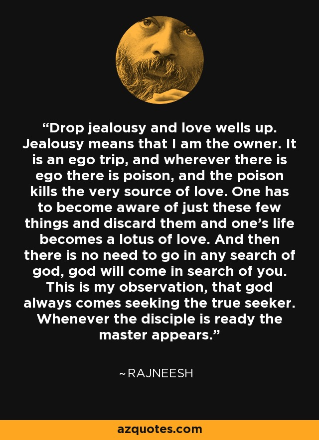 Drop jealousy and love wells up. Jealousy means that I am the owner. It is an ego trip, and wherever there is ego there is poison, and the poison kills the very source of love. One has to become aware of just these few things and discard them and one's life becomes a lotus of love. And then there is no need to go in any search of god, god will come in search of you. This is my observation, that god always comes seeking the true seeker. Whenever the disciple is ready the master appears. - Rajneesh