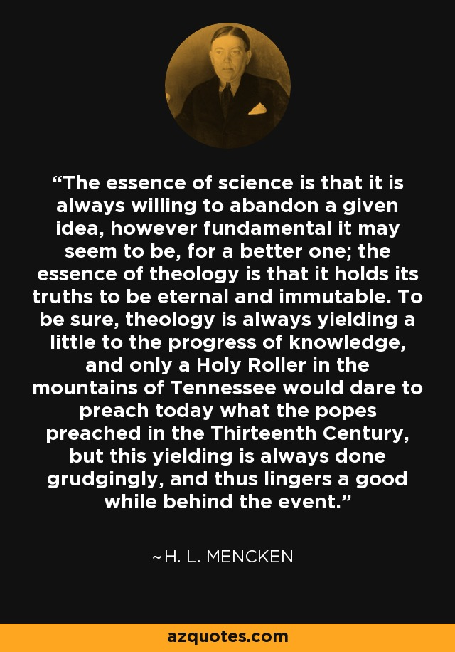 The essence of science is that it is always willing to abandon a given idea, however fundamental it may seem to be, for a better one; the essence of theology is that it holds its truths to be eternal and immutable. To be sure, theology is always yielding a little to the progress of knowledge, and only a Holy Roller in the mountains of Tennessee would dare to preach today what the popes preached in the Thirteenth Century, but this yielding is always done grudgingly, and thus lingers a good while behind the event. - H. L. Mencken
