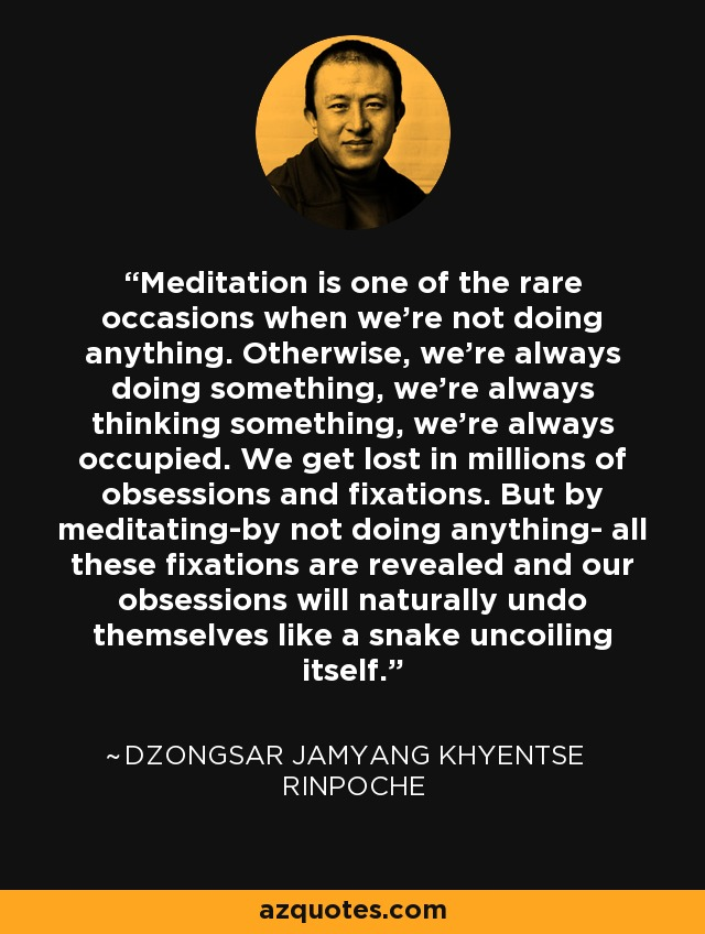 Meditation is one of the rare occasions when we're not doing anything. Otherwise, we're always doing something, we're always thinking something, we're always occupied. We get lost in millions of obsessions and fixations. But by meditating-by not doing anything- all these fixations are revealed and our obsessions will naturally undo themselves like a snake uncoiling itself. - Dzongsar Jamyang Khyentse Rinpoche
